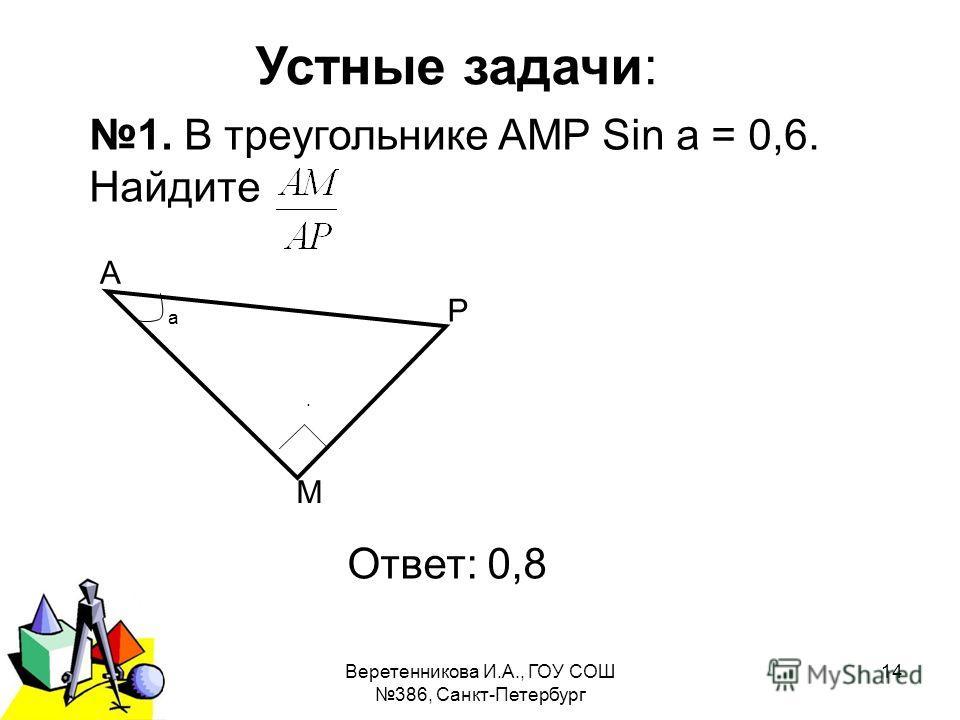 2011 г.Веретенникова И.А., ГОУ СОШ 386, Санкт-Петербург 14 Устные задачи: 1. В треугольнике АМР Sin а = 0,6. Найдите. Ответ: 0,8 а Р М А
