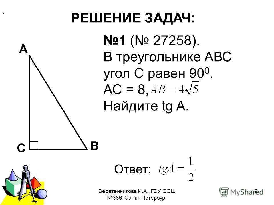 2011 г.Веретенникова И.А., ГОУ СОШ 386, Санкт-Петербург 19 РЕШЕНИЕ ЗАДАЧ: 1 ( 27258). В треугольнике АВС угол С равен 90 0. АС = 8, Найдите tg A. А В С Ответ:.