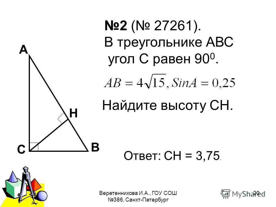 2011 г.Веретенникова И.А., ГОУ СОШ 386, Санкт-Петербург 20 2 ( 27261). В треугольнике АВС угол С равен 90 0. Найдите высоту СН. А В С Н Ответ: СН = 3,75.