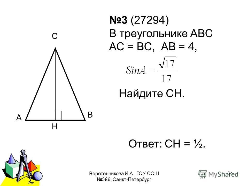 2011 г.Веретенникова И.А., ГОУ СОШ 386, Санкт-Петербург 21 3 (27294) В треугольнике АВС АС = ВС, АВ = 4, Найдите СН. А С Н В Ответ: СН = ½.