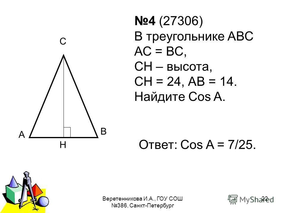 2011 г.Веретенникова И.А., ГОУ СОШ 386, Санкт-Петербург 22 А С Н В 4 (27306) В треугольнике АВС АС = ВС, СН – высота, СН = 24, АВ = 14. Найдите Cos A. Ответ: Cos A = 7/25.