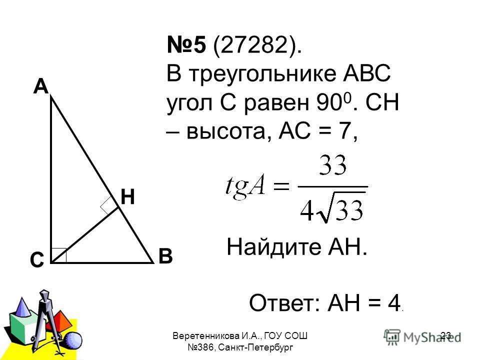 2011 г.Веретенникова И.А., ГОУ СОШ 386, Санкт-Петербург 23 5 (27282). В треугольнике АВС угол С равен 90 0. СН – высота, АС = 7, Найдите АН. А В С Н Ответ: АН = 4.