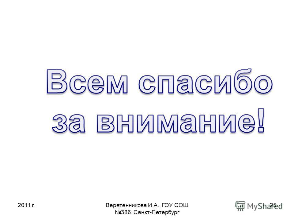 2011 г.Веретенникова И.А., ГОУ СОШ 386, Санкт-Петербург 25