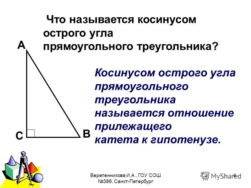 2011 г.Веретенникова И.А., ГОУ СОШ 386, Санкт-Петербург 4 А В С Что называется косинусом острого угла прямоугольного треугольника? Косинусом острого угла прямоугольного треугольника называется отношение прилежащего катета к гипотенузе.
