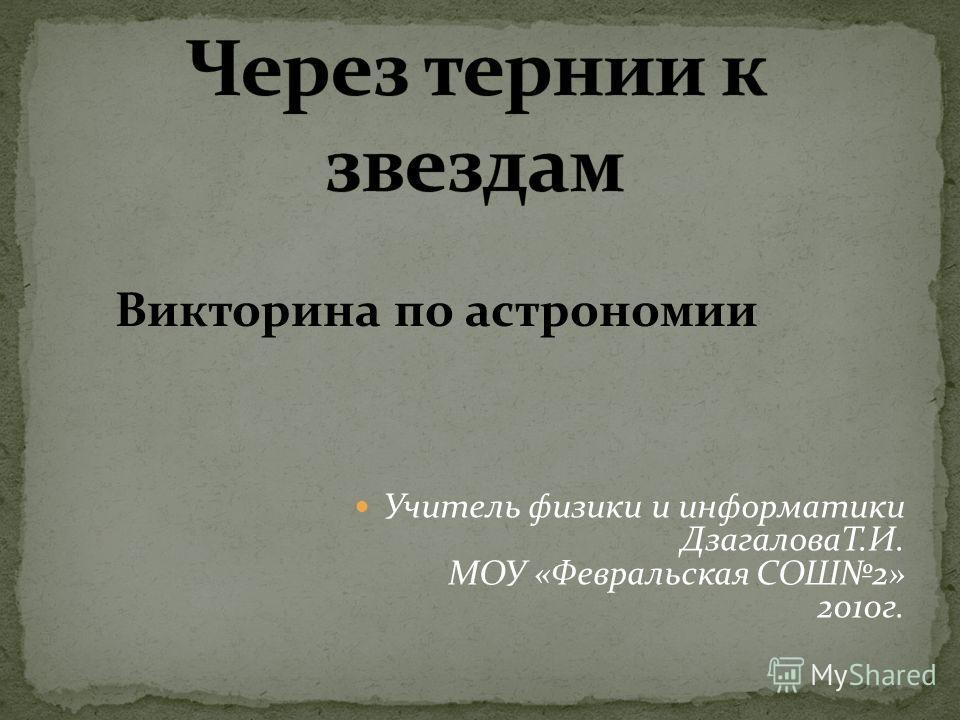 Викторина по астрономии Учитель физики и информатики ДзагаловаТ.И. МОУ «Февральская СОШ2» 2010 г.