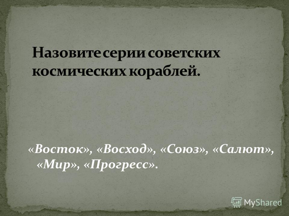 «Восток», «Восход», «Союз», «Салют», «Мир», «Прогресс».