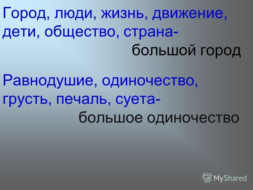 Город, люди, жизнь, движение, дети, общество, страна- большой город Равнодушие, одиночество, грусть, печаль, суета- большое одиночество