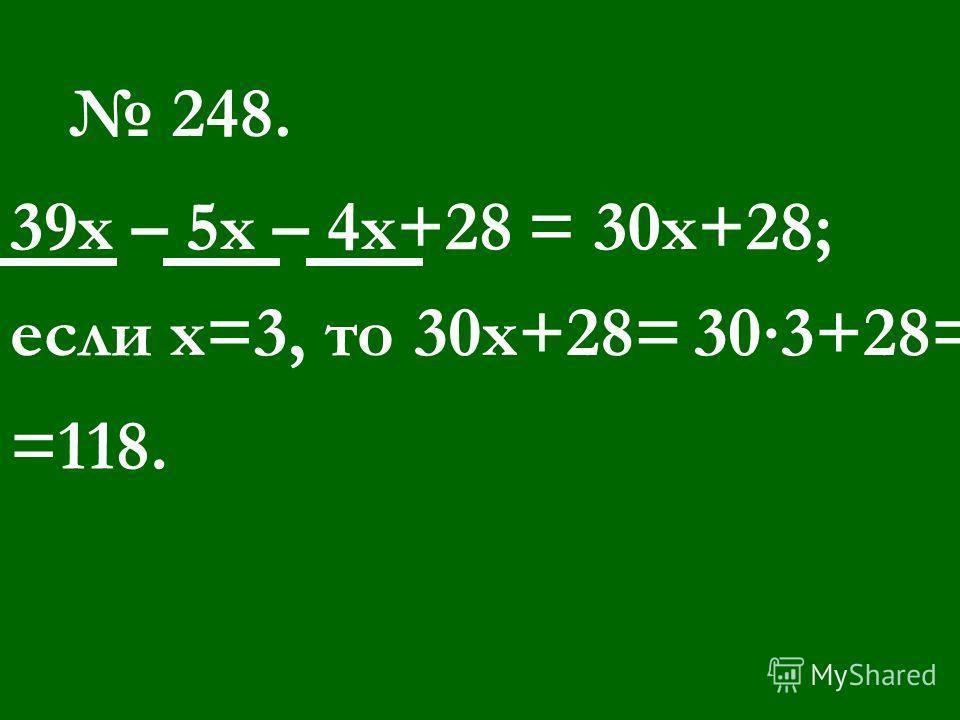 248. 39 х – 5 х – 4 х+28= 30 х+28; если х=3, то 30 х+28=303+28= =118.