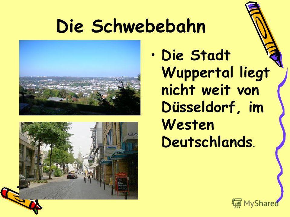 Die Schwebebahn Die Stadt Wuppertal liegt nicht weit von Düsseldorf, im Westen Deutschlands.