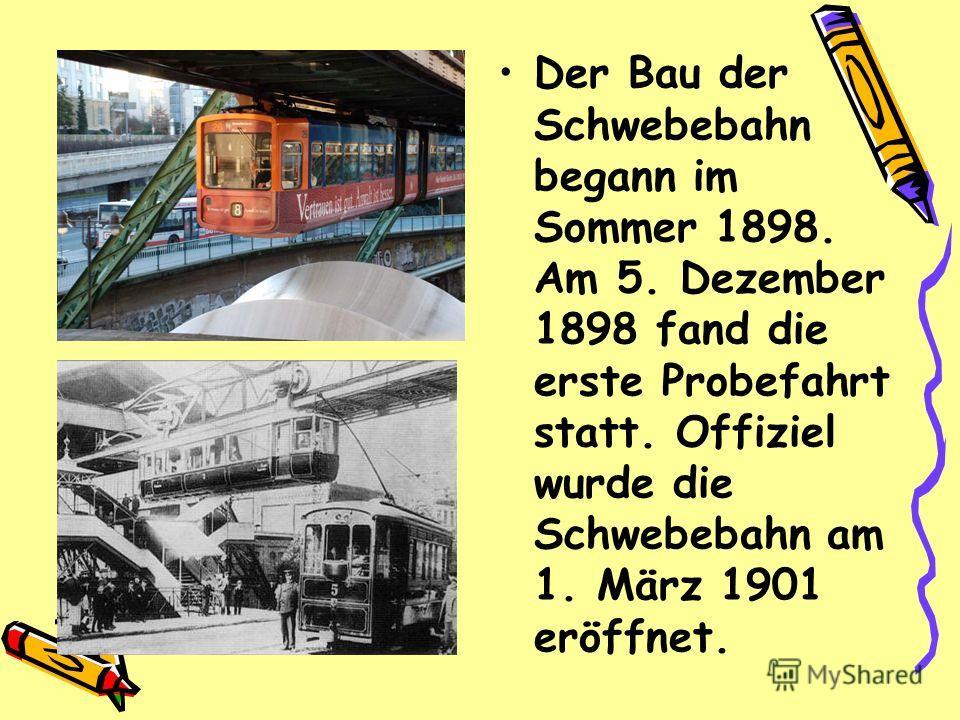 Der Bau der Schwebebahn begann im Sommer 1898. Am 5. Dezember 1898 fand die erste Probefahrt statt. Offiziel wurde die Schwebebahn am 1. März 1901 eröffnet.