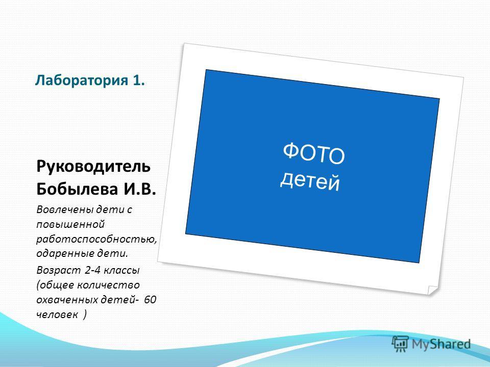 Лаборатория 1. Руководитель Бобылева И.В. Вовлечены дети с повышенной работоспособностью, одаренные дети. Возраст 2-4 классы (общее количество охваченных детей- 60 человек ) ФОТО детей