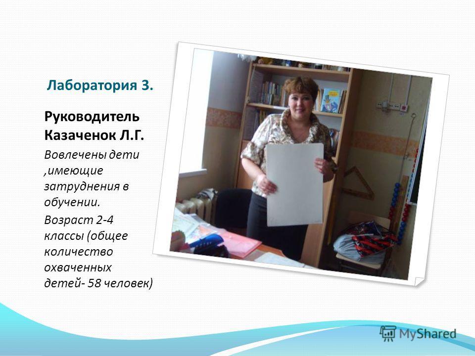 Лаборатория 3. Руководитель Казаченок Л.Г. Вовлечены дети,имеющие затруднения в обучении. Возраст 2-4 классы (общее количество охваченных детей- 58 человек)