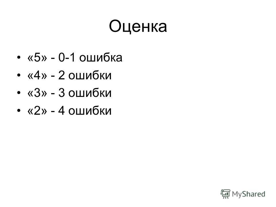 Оценка «5» - 0-1 ошибка «4» - 2 ошибки «3» - 3 ошибки «2» - 4 ошибки