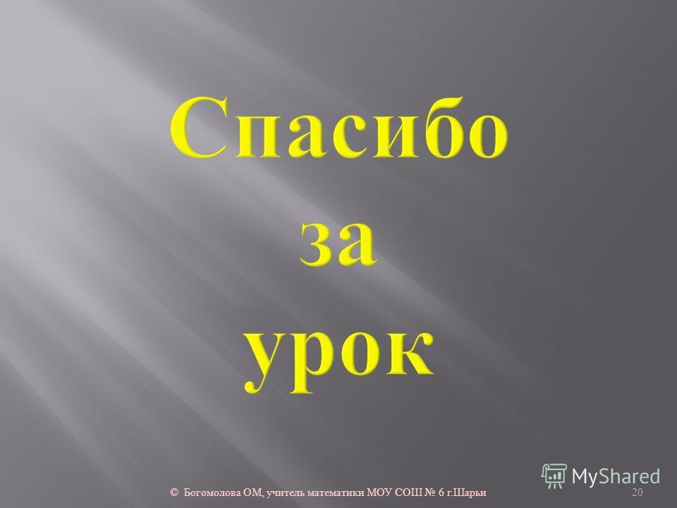 © Богомолова ОМ, учитель математики МОУ СОШ 6 г. Шарьи 20