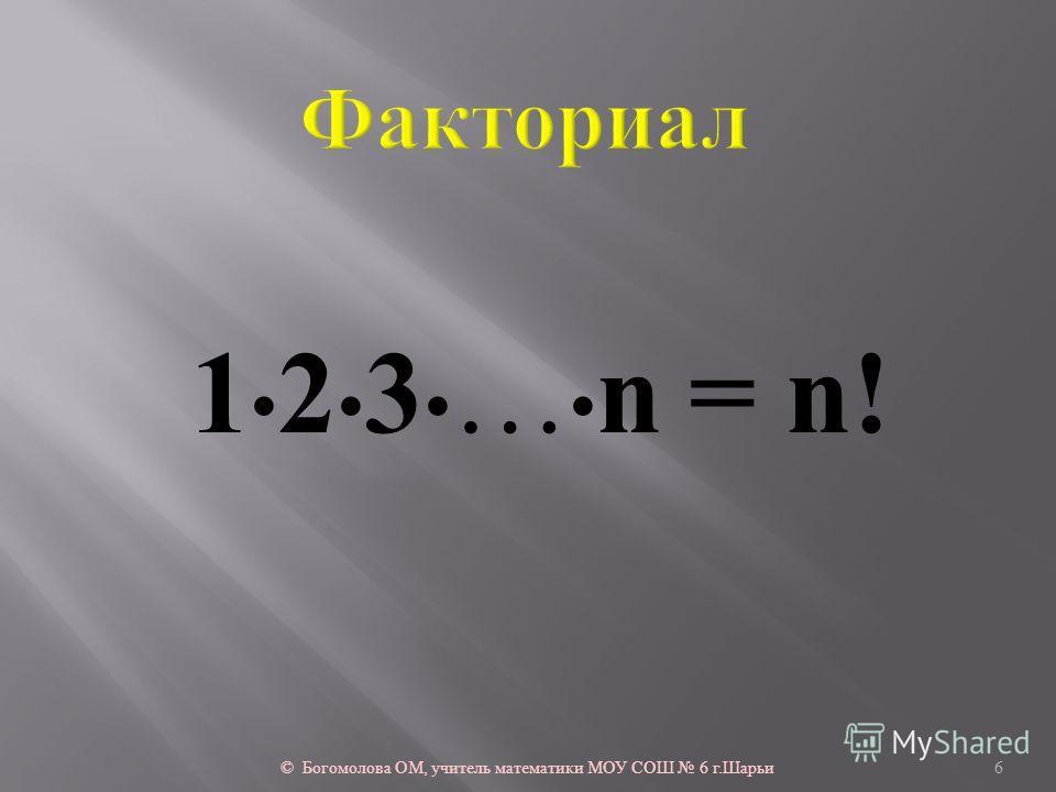 1 2 3 … n = n! © Богомолова ОМ, учитель математики МОУ СОШ 6 г. Шарьи 6