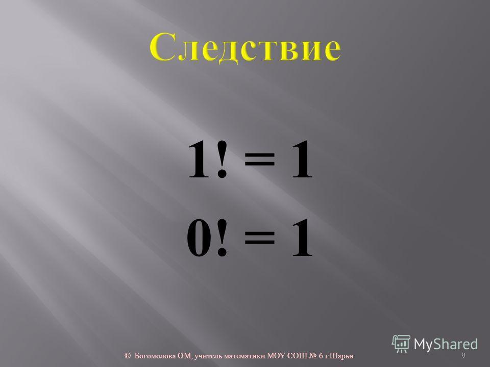 1! = 1 0! = 1 © Богомолова ОМ, учитель математики МОУ СОШ 6 г. Шарьи 9