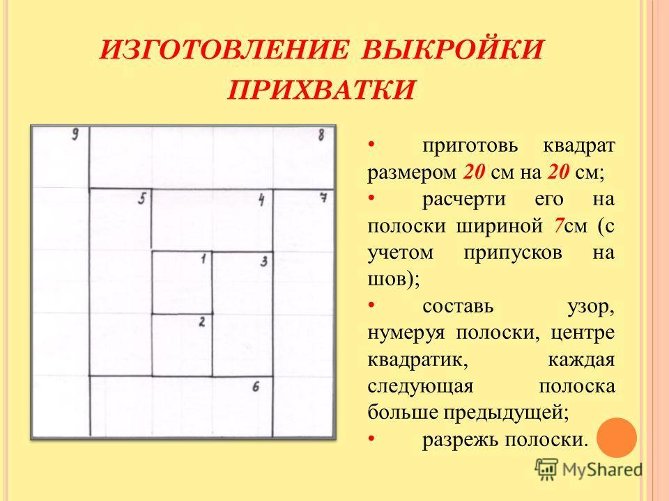ИЗГОТОВЛЕНИЕ ВЫКРОЙКИ ПРИХВАТКИ приготовь квадрат размером 20 см на 20 см; расчерти его на полоски шириной 7 см (с учетом припусков на шов); составь узор, нумеруя полоски, центре квадратик, каждая следующая полоска больше предыдущей; разрежь полоски.