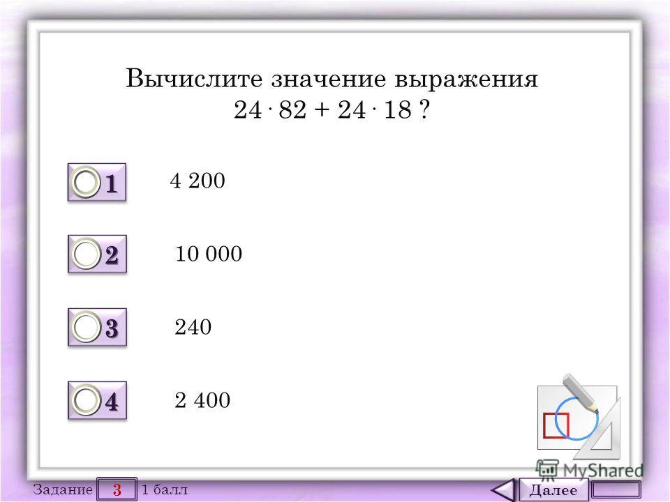 Далее 3 Задание 1 балл 1111 1111 2222 2222 3333 3333 4444 4444 Вычислите значение выражения 24· 82 + 24· 18 ? 4 200 10 000 240 2 400