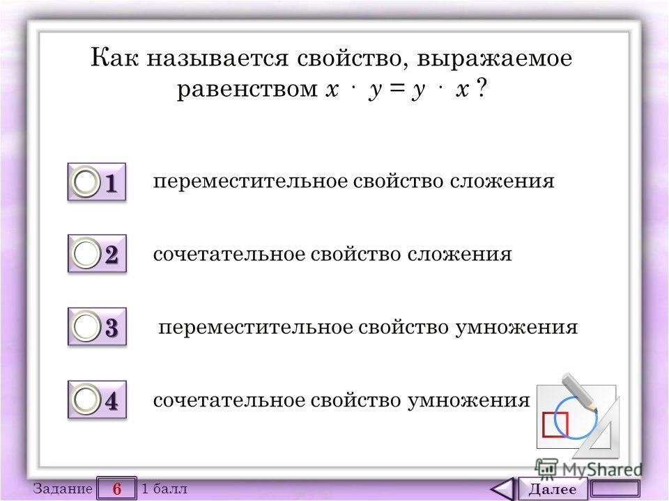 Далее 6 Задание 1 балл 1111 1111 2222 2222 3333 3333 4444 4444 Как называется свойство, выражаемое равенством х · у = у · х ? переместительное свойство сложения сочетательное свойство сложения переместительное свойство умножения сочетательное свойств
