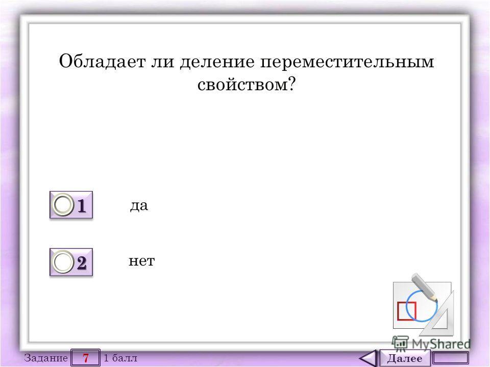 Далее 7 Задание 1 балл 1111 1111 2222 2222 Обладает ли деление переместительным свойством? да нет