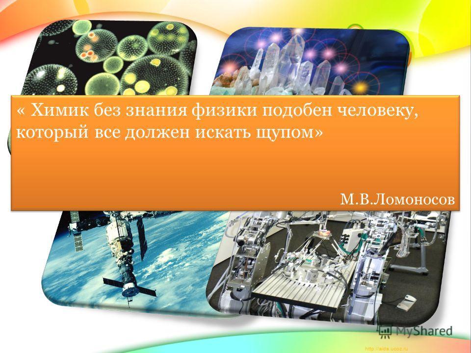 « Химик без знания физики подобен человеку, который все должен искать щупом» М.В.Ломоносов