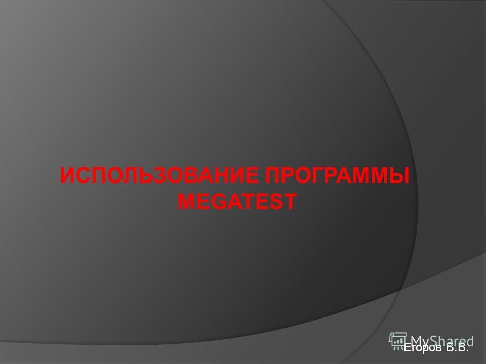 ИСПОЛЬЗОВАНИЕ ПРОГРАММЫ MEGATEST Егоров Б.В.