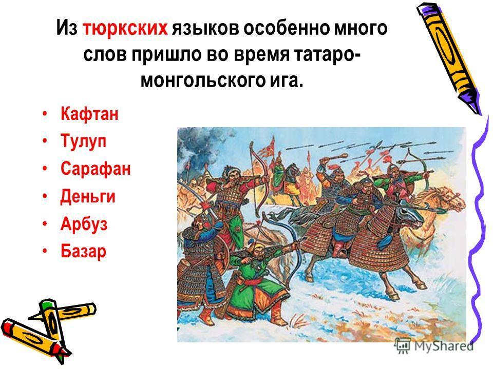 Из тюркских языков особенно много слов пришло во время татаро- монгольского ига. Кафтан Тулуп Сарафан Деньги Арбуз Базар