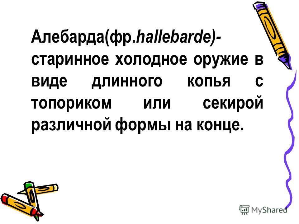 Алебарда(фр. hallebarde)- старинное холодное оружие в виде длинного копья с топориком или секирой различной формы на конце.