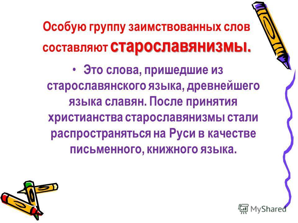 старославянизмы. Особую группу заимствованных слов составляют старославянизмы. Это слова, пришедшие из старославянского языка, древнейшего языка славян. После принятия христианства старославянизмы стали распространяться на Руси в качестве письменного