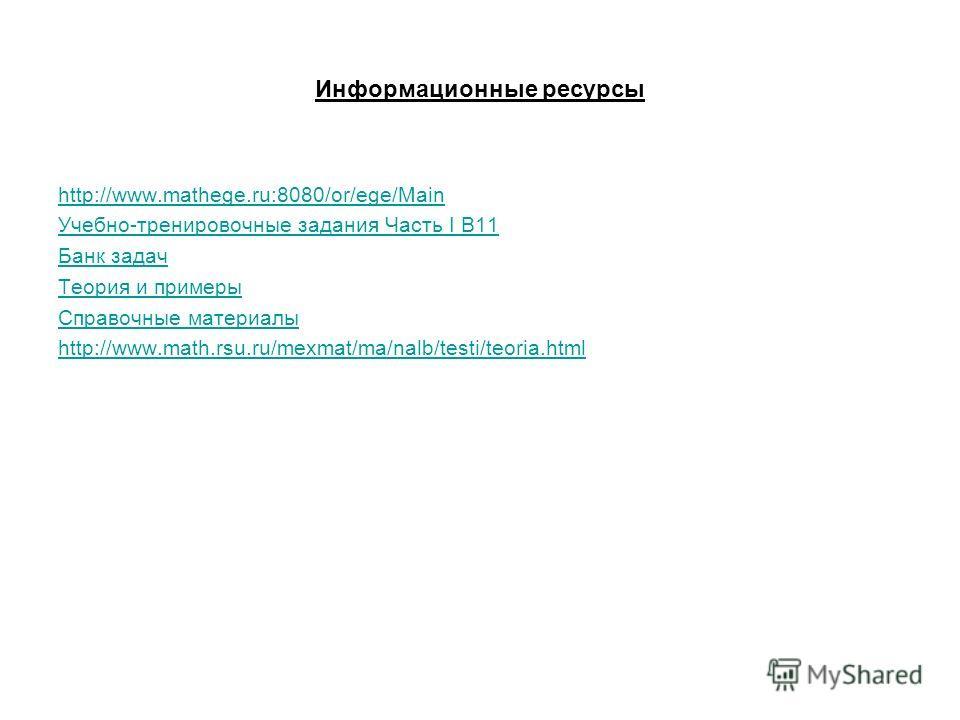 Информационные ресурсы http://www.mathege.ru:8080/or/ege/Main Учебно-тренировочные задания Часть I B11 Банк задач Теория и примеры Справочные материалы http://www.math.rsu.ru/mexmat/ma/nalb/testi/teoria.html