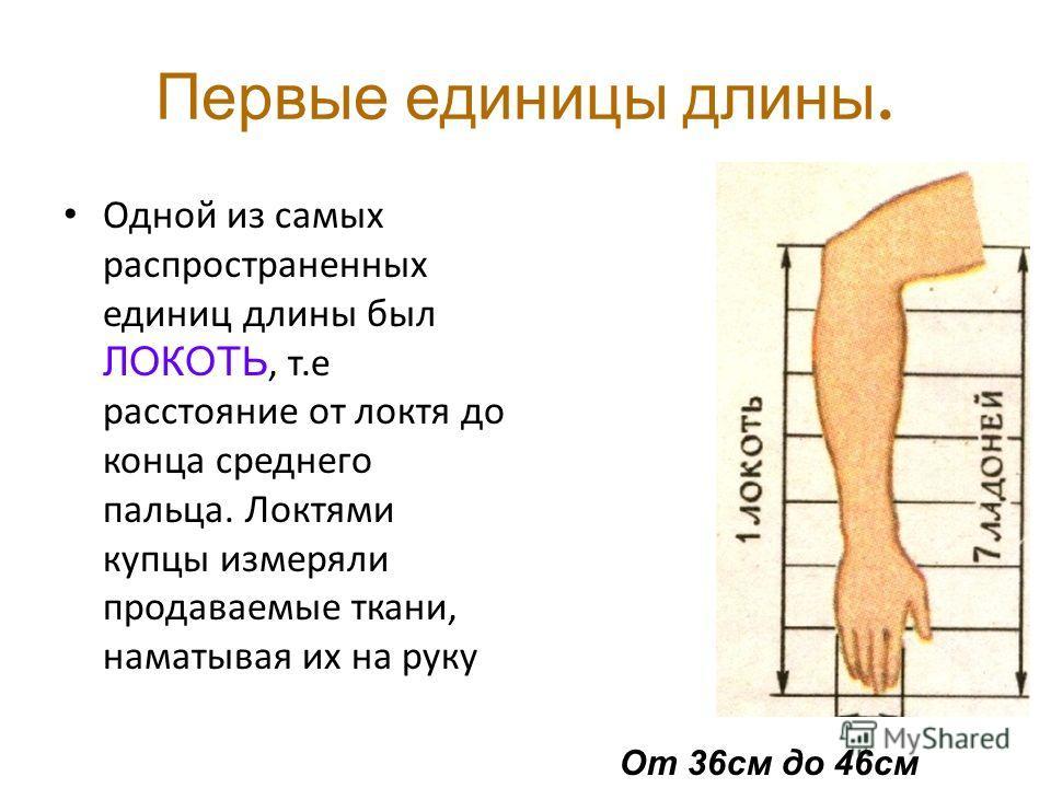Первые единицы длины. Одной из самых распространенных единиц длины был ЛОКОТЬ, т.е расстояние от локтя до конца среднего пальца. Локтями купцы измеряли продаваемые ткани, наматывая их на руку От 36 см до 46 см