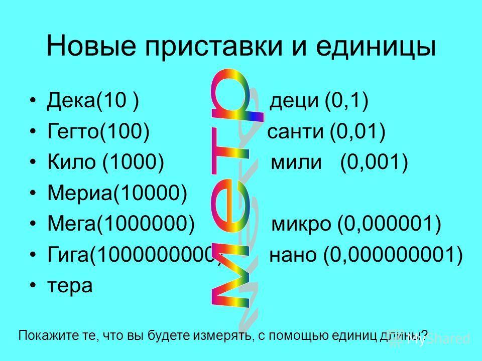 Новые приставки и единицы Дека(10 ) деци (0,1) Гегто(100) санти (0,01) Кило (1000) мили (0,001) Мериа(10000) Мега(1000000) микро (0,000001) Гига(1000000000) нано (0,000000001) тира Покажите те, что вы будете измерять, с помощью единиц длины?
