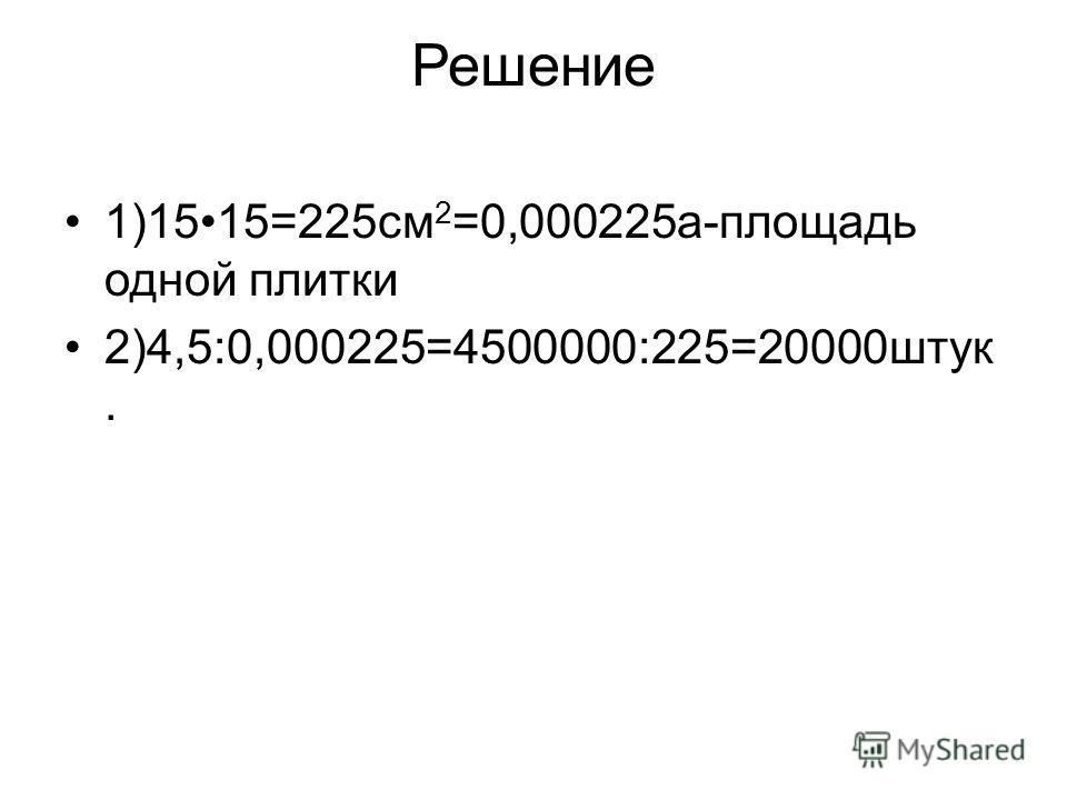 Решение 1)1515=225 см 2 =0,000225 а-площадь одной плитки 2)4,5:0,000225=4500000:225=20000 штук.