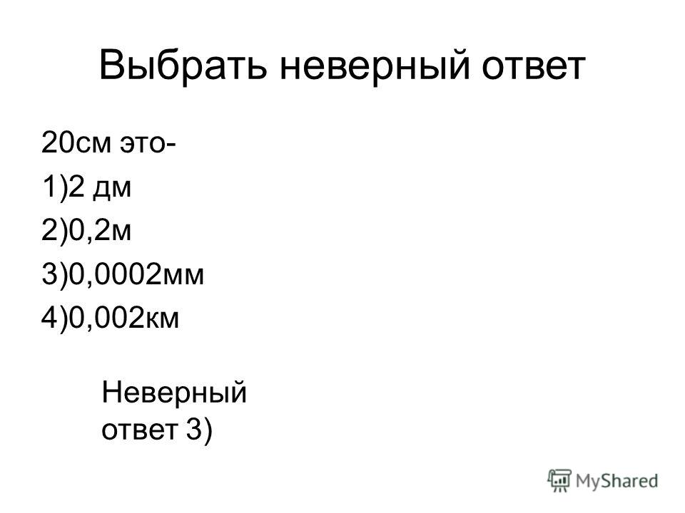 Выбрать неверный ответ 20 см это- 1)2 дм 2)0,2 м 3)0,0002 мм 4)0,002 км Неверный ответ 3)