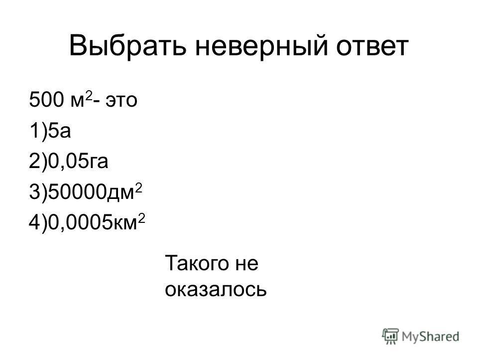 Выбрать неверный ответ 500 м 2 - это 1)5 а 2)0,05 га 3)50000 дм 2 4)0,0005 км 2 Такого не оказалось