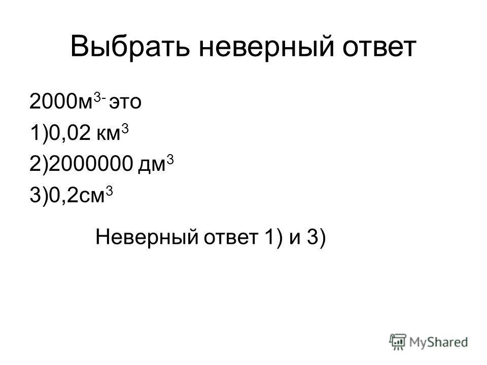 Выбрать неверный ответ 2000 м 3- это 1)0,02 км 3 2)2000000 дм 3 3)0,2 см 3 Неверный ответ 1) и 3)