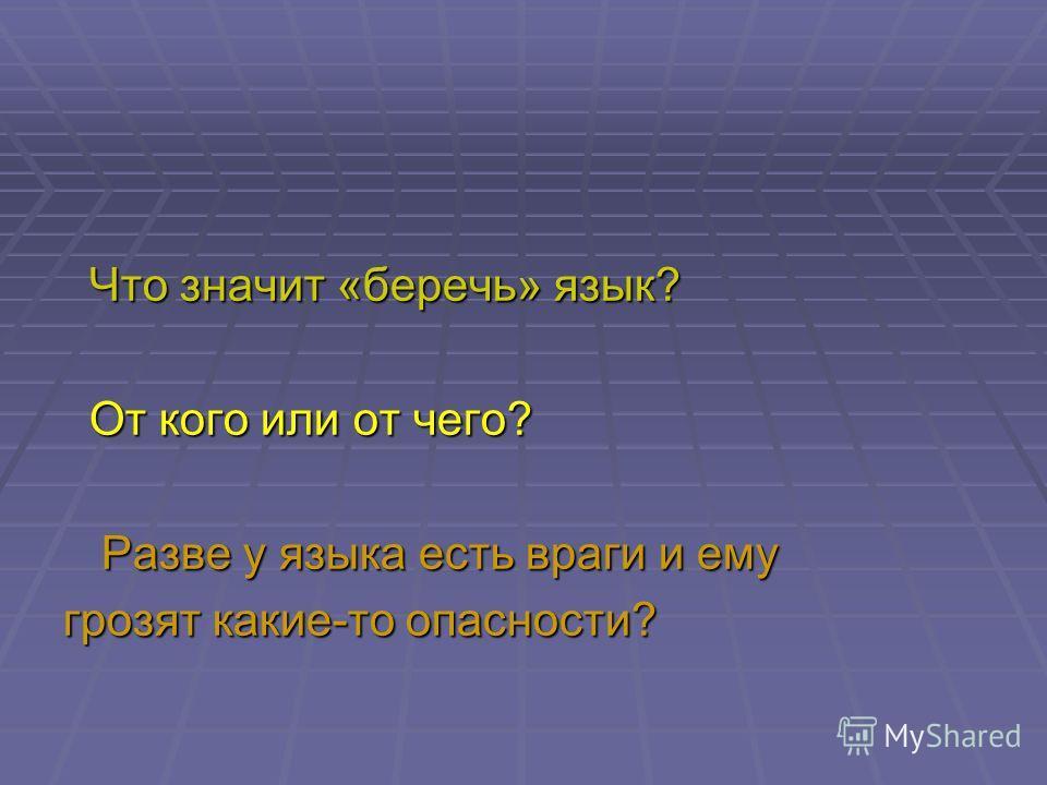 Что значит «беречь» язык? Что значит «беречь» язык? От кого или от чего? От кого или от чего? Разве у языка есть враги и ему Разве у языка есть враги и ему грозят какие-то опасности?