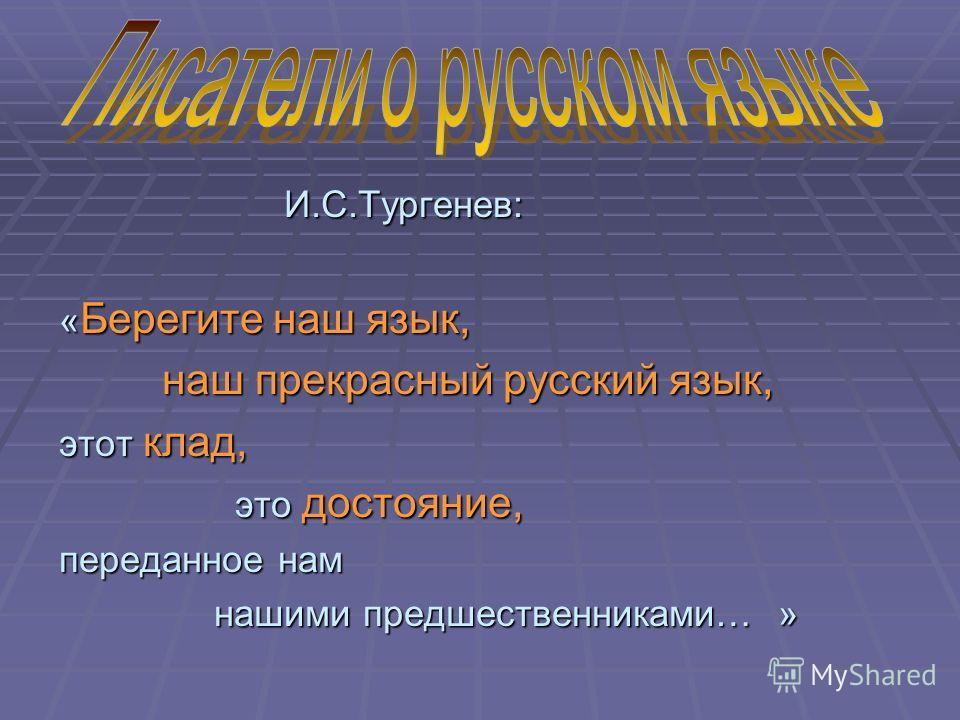 И.С.Тургенев: И.С.Тургенев: « Берегите наш язык, наш прекрасный русский язык, наш прекрасный русский язык, этот клад, это достояние, это достояние, переданное нам нашими предшественниками… » нашими предшественниками… »