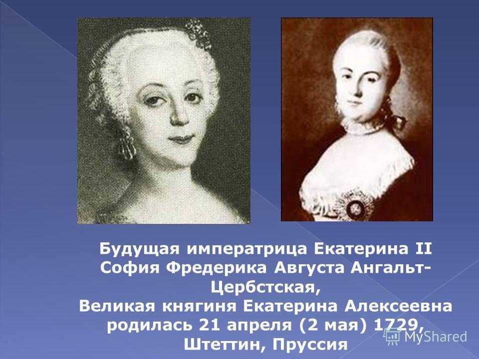 Будущая императрица Екатерина II София Фредерика Августа Ангальт- Цербстская, Великая княгиня Екатерина Алексеевна родилась 21 апреля (2 мая) 1729, Штеттин, Пруссия