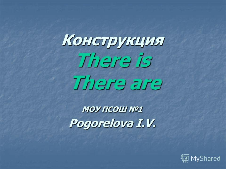 Конструкция There is There are МОУ ПСОШ 1 Pogorelova I.V.