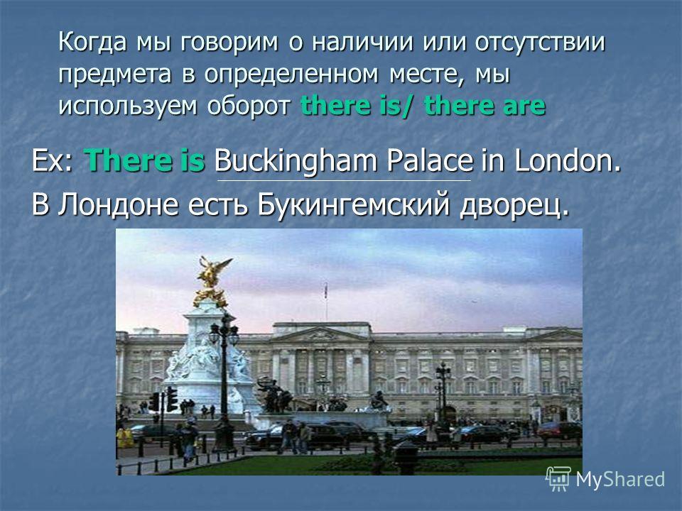 Когда мы говорим о наличии или отсутствии предмета в определенном месте, мы используем оборот there is/ there are Ex: There is Buckingham Palace in London. В Лондоне есть Букингемский дворец.
