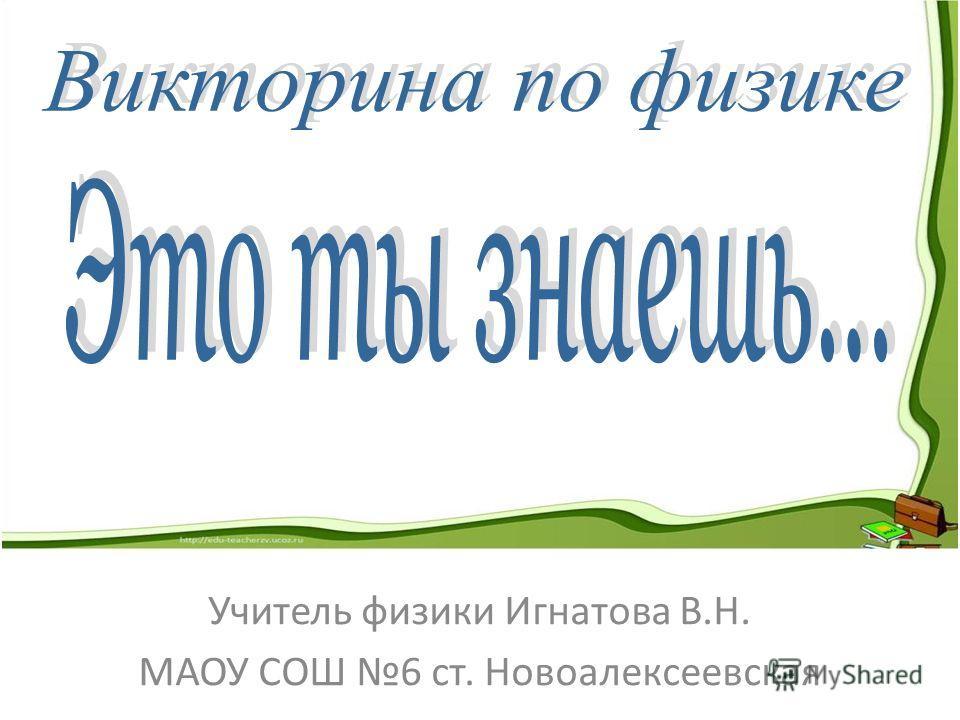 Учитель физики Игнатова В.Н. МАОУ СОШ 6 ст. Новоалексеевская