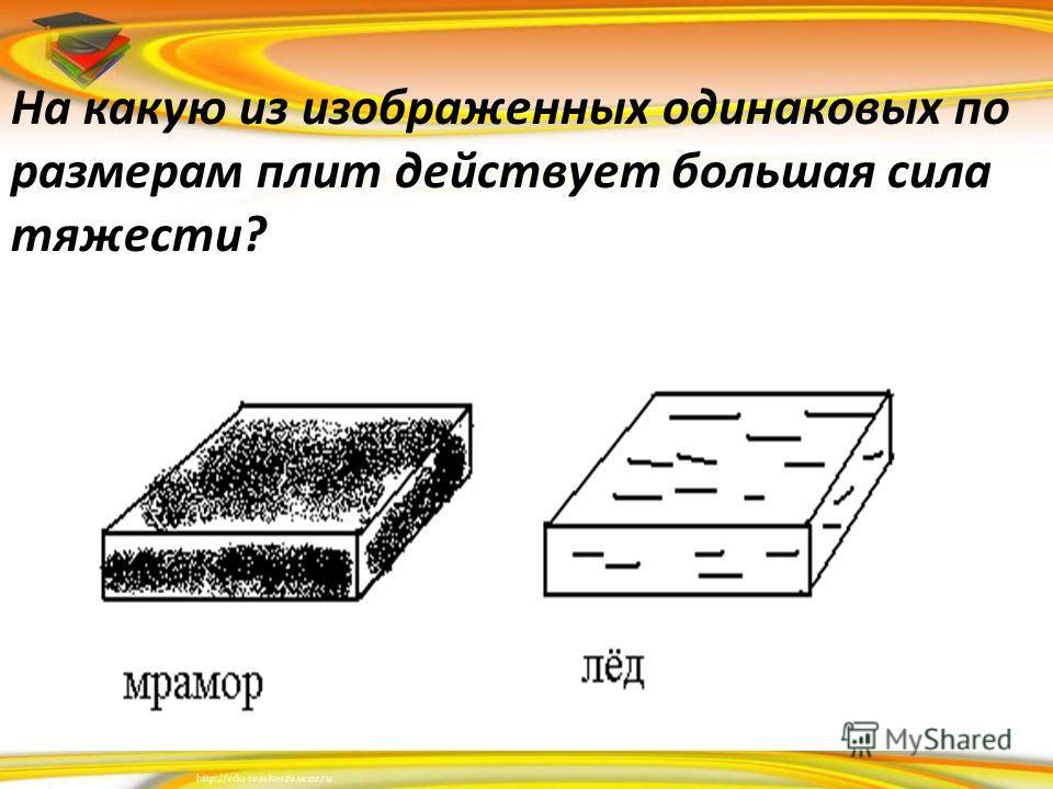 На какую из изображенных одинаковых по размерам плит действует большая сила тяжести?