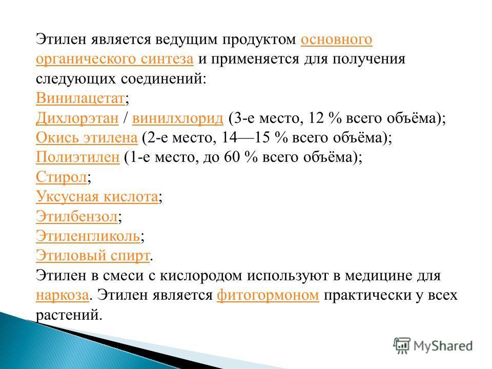 Этилен является ведущим продуктом основного органического синтеза и применяется для получения следующих соединений:основного органического синтеза Винилацетат Винилацетат; Дихлорэтан Дихлорэтан / винилхлорид (3-е место, 12 % всего объёма);винилхлорид