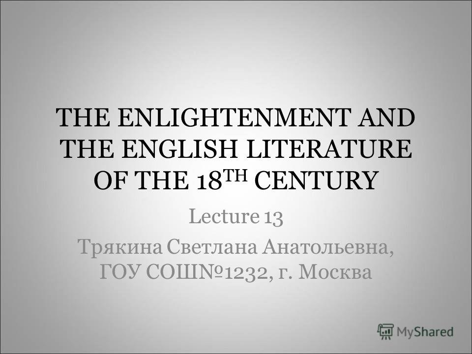 THE ENLIGHTENMENT AND THE ENGLISH LITERATURE OF THE 18 TH CENTURY Lecture 13 Трякина Светлана Анатольевна, ГОУ СОШ1232, г. Москва
