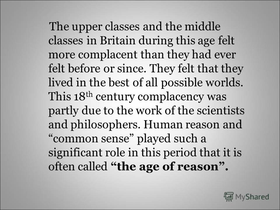The upper classes and the middle classes in Britain during this age felt more complacent than they had ever felt before or since. They felt that they lived in the best of all possible worlds. This 18 th century complacency was partly due to the work