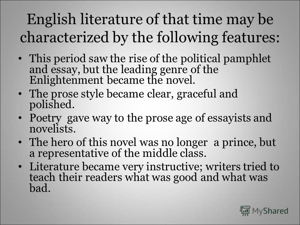 English literature of that time may be characterized by the following features: This period saw the rise of the political pamphlet and essay, but the leading genre of the Enlightenment became the novel. The prose style became clear, graceful and poli
