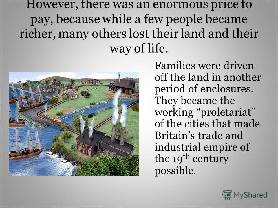 However, there was an enormous price to pay, because while a few people became richer, many others lost their land and their way of life. Families were driven off the land in another period of enclosures. They became the working proletariat of the ci