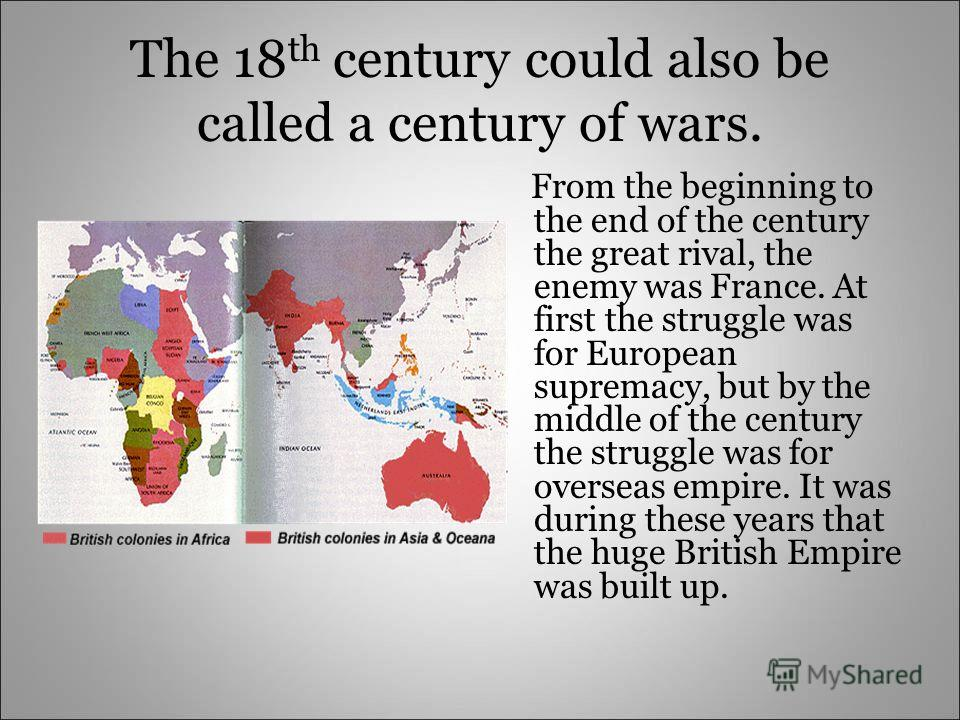 The 18 th century could also be called a century of wars. From the beginning to the end of the century the great rival, the enemy was France. At first the struggle was for European supremacy, but by the middle of the century the struggle was for over