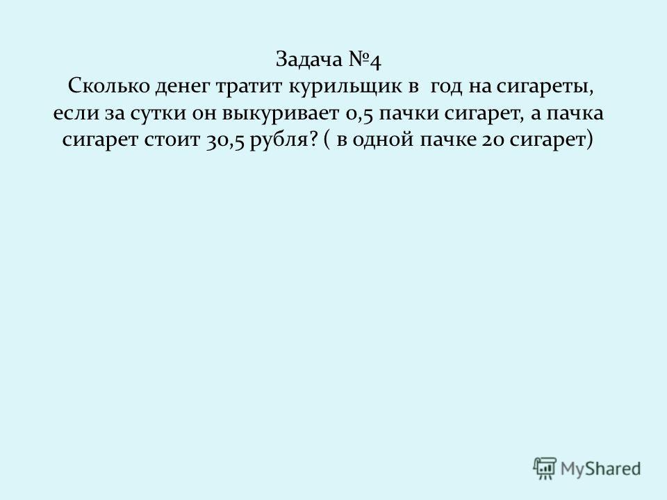 Задача 4 Сколько денег тратит курильщик в год на сигареты, если за сутки он выкуривает 0,5 пачки сигарет, а пачка сигарет стоит 30,5 рубля? ( в одной пачке 20 сигарет)